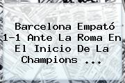 <b>Barcelona</b> Empató 1-1 Ante La Roma En El Inicio De La Champions <b>...</b>