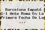 <b>Barcelona</b> Empató 1-1 Ante Roma En La Primera Fecha De La <b>...</b>