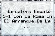 <b>Barcelona</b> Empató 1-1 Con La Roma En El Arranque De La <b>...</b>