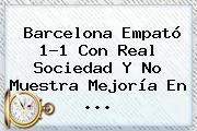 <b>Barcelona</b> Empató 1-1 Con Real Sociedad Y No Muestra Mejoría En ...