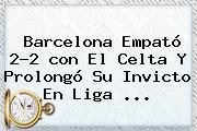 <b>Barcelona</b> Empató 2-2 <b>con El Celta</b> Y Prolongó Su Invicto En Liga ...