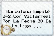 <b>Barcelona</b> Empató 2-2 Con Villarreal Por La Fecha 30 De La Liga <b>...</b>