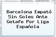 <b>Barcelona</b> Empató Sin Goles Ante <b>Getafe</b> Por Liga Española