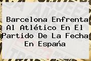 <b>Barcelona</b> Enfrenta Al Atlético En El Partido De La Fecha En España