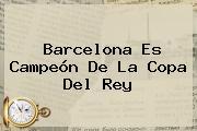 <b>Barcelona</b> Es Campeón De La Copa Del Rey