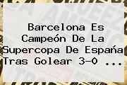 <b>Barcelona</b> Es Campeón De La Supercopa De España Tras Golear 3-0 ...