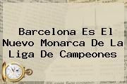 <b>Barcelona Es El Nuevo Monarca De La Liga De Campeones</b>