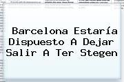 <b>Barcelona</b> Estaría Dispuesto A Dejar Salir A Ter Stegen