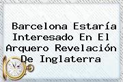 <b>Barcelona</b> Estaría Interesado En El Arquero Revelación De Inglaterra
