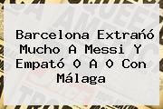 <b>Barcelona</b> Extrañó Mucho A Messi Y Empató 0 A 0 Con Málaga