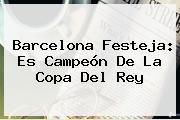 <b>Barcelona</b> Festeja: Es Campeón De La Copa Del Rey