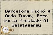 Barcelona Fichó A <b>Arda Turan</b>, Pero Sería Prestado Al Galatasaray