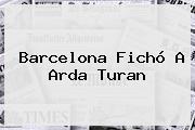 Barcelona Fichó A <b>Arda Turan</b>