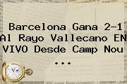 Barcelona Gana 2-1 Al Rayo Vallecano EN VIVO Desde Camp Nou <b>...</b>
