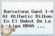 Barcelona Ganó 1-0 Al Atlhetic Bilbao En El Debut De La <b>Liga BBVA</b> <b>...</b>