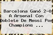 <b>Barcelona</b> Ganó 2-0 A <b>Arsenal</b> Con Doblete De Messi Por Champions <b>...</b>
