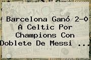 Barcelona Ganó 2-0 A Celtic Por <b>Champions</b> Con Doblete De Messi ...