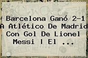 Barcelona Ganó 2-1 A Atlético De Madrid Con Gol De Lionel Messi | El <b>...</b>