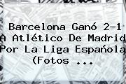 <b>Barcelona</b> Ganó 2-1 A Atlético De Madrid Por La Liga Española (Fotos <b>...</b>
