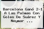 <b>Barcelona</b> Ganó 2-1 A Las Palmas Con Goles De Suárez Y Neymar <b>...</b>