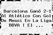 Barcelona Ganó 2-1 Al Atlético Con Gol De Messi En La <b>Liga BBVA</b> | El <b>...</b>