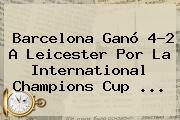 <b>Barcelona</b> Ganó 4-2 A <b>Leicester</b> Por La International Champions Cup ...