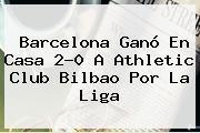 <b>Barcelona</b> Ganó En Casa 2-0 A <b>Athletic</b> Club <b>Bilbao</b> Por La Liga