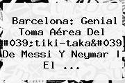 <b>Barcelona</b>: Genial Toma Aérea Del &#039;tiki-taka&#039; De Messi Y Neymar | El ...