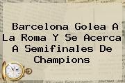 <b>Barcelona</b> Golea A La Roma Y Se Acerca A Semifinales De Champions