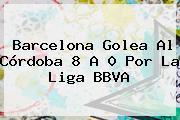 Barcelona Golea Al Córdoba 8 A 0 Por La <b>Liga BBVA</b>
