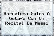 <b>Barcelona</b> Golea Al Getafe Con Un Recital De Messi