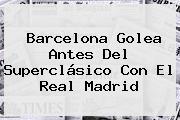 <b>Barcelona</b> Golea Antes Del Superclásico Con El Real Madrid
