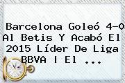 <b>Barcelona</b> Goleó 4-0 Al <b>Betis</b> Y Acabó El 2015 Líder De Liga BBVA | El <b>...</b>
