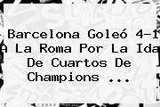 <b>Barcelona</b> Goleó 4-1 A La Roma Por La Ida De Cuartos De Champions ...