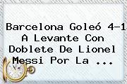 <b>Barcelona</b> Goleó 4-1 A <b>Levante</b> Con Doblete De Lionel Messi Por La <b>...</b>