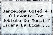 <b>Barcelona</b> Goleó 4-1 A <b>Levante</b> Con Doblete De Messi Y Lidera La Liga <b>...</b>