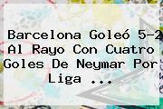 <b>Barcelona</b> Goleó 5-2 Al Rayo Con Cuatro Goles De Neymar Por Liga <b>...</b>