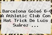<b>Barcelona</b> Goleó 6-0 A Athletic Club Con Hat Trick De Luis Suárez <b>...</b>
