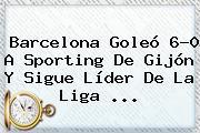 <b>Barcelona</b> Goleó 6-0 A Sporting De Gijón Y Sigue Líder De La Liga <b>...</b>
