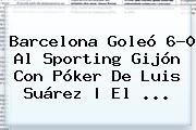 <b>Barcelona</b> Goleó 6-0 Al Sporting Gijón Con Póker De Luis Suárez | El <b>...</b>