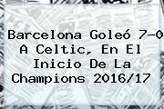 Barcelona Goleó 7-0 A Celtic, En El Inicio De La <b>Champions 2016</b>/17