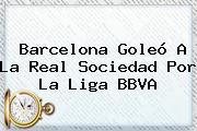 <b>Barcelona</b> Goleó A La <b>Real Sociedad</b> Por La Liga BBVA