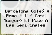 <b>Barcelona</b> Goleó A Roma 4-1 Y Casi Aseguró El Paso A Las Semifinales