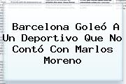 <b>Barcelona</b> Goleó A Un Deportivo Que No Contó Con Marlos Moreno