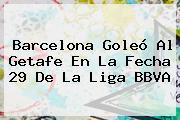 <b>Barcelona</b> Goleó Al <b>Getafe</b> En La Fecha 29 De La Liga BBVA