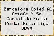 <b>Barcelona</b> Goleó Al <b>Getafe</b> Y Se Consolida En La Punta De La Liga BBVA
