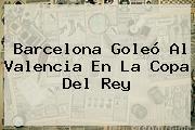 <b>Barcelona</b> Goleó Al <b>Valencia</b> En La Copa Del Rey