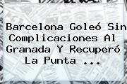<b>Barcelona</b> Goleó Sin Complicaciones Al <b>Granada</b> Y Recuperó La Punta <b>...</b>