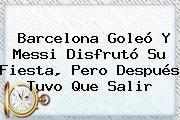 <b>Barcelona</b> Goleó Y Messi Disfrutó Su Fiesta, Pero Después Tuvo Que Salir