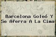 <b>Barcelona</b> Goleó Y Se Aferra A La Cima